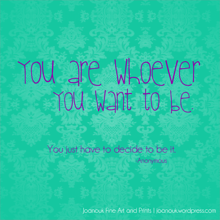 you are whoever you want to be